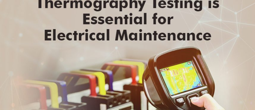 HOW THERMOGRAPHY TESTING IS ESSENTIAL FOR ELECTRICAL PANEL'S MAINTENANCE