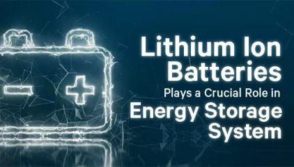 How Lithium Ion Batteries are Crucial in Energy Storage System in Future?