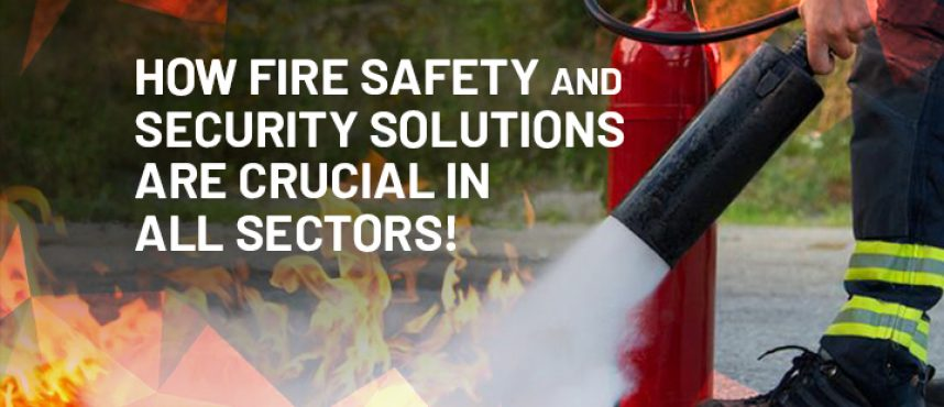 How Fire Safety and Security Solutions are Crucial in all Sectors!