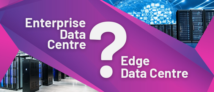 Which is the right choice for your Business, Edge or Enterprise Data Centre?