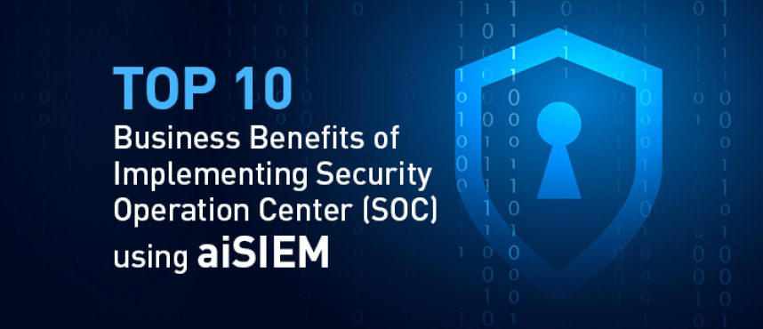 Top 10 Business Benefits of Implementing Security Operation Center (SOC) using aiSIEM