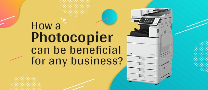 How a Photocopier can be beneficial for any business?