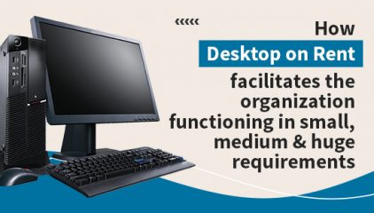 How desktop on rent facilitates the organization functioning in various types of requirements ?