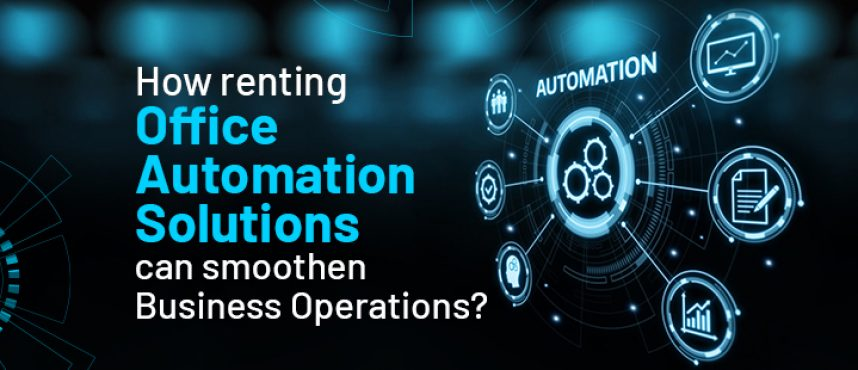 How renting Office Automation Solutions can smoothen Business Operations?