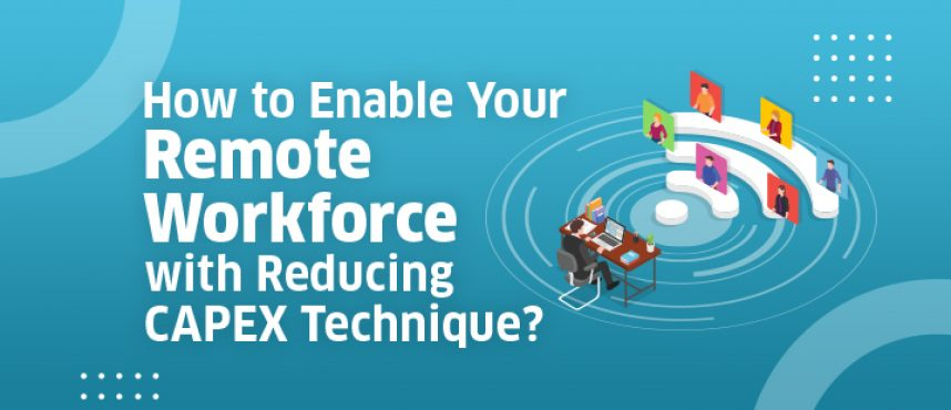 How to Enable Your Remote Workforce with Reducing CAPEX Technique?