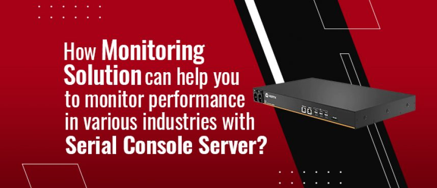How Monitoring solution can help you to monitor performance in various industries with Serial Console Server?