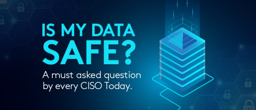 Is My Data Safe? A must asked question by every CISO Today.