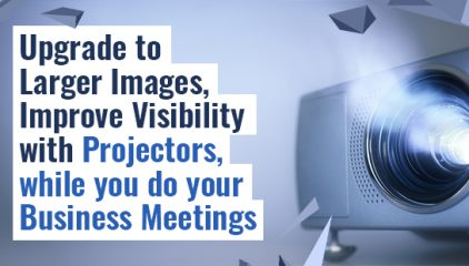 Upgrade to Larger Images, Improve Visibility with Projector Solutions.